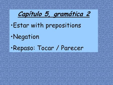 Capítulo 5, gramática 2 Estar with prepositions Negation Repaso: Tocar / Parecer.