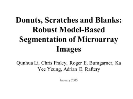 Donuts, Scratches and Blanks: Robust Model-Based Segmentation of Microarray Images Qunhua Li, Chris Fraley, Roger E. Bumgarner, Ka Yee Yeung, Adrian E.