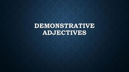 DEMONSTRATIVE ADJECTIVES. EQ: What is the purpose of the demonstrative adjectives? What is the purpose of the demonstrative adjectives?