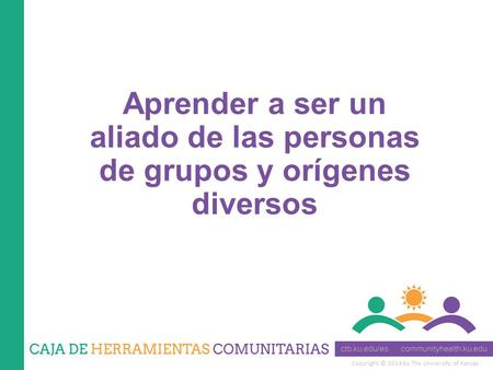 Copyright © 2014 by The University of Kansas Aprender a ser un aliado de las personas de grupos y orígenes diversos.