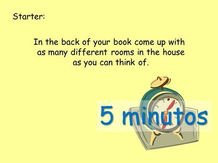 Starter: In the back of your book come up with as many different rooms in the house as you can think of. 5 minutos.