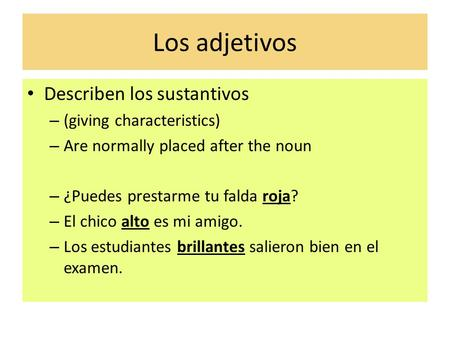 Los adjetivos Describen los sustantivos – (giving characteristics) – Are normally placed after the noun – ¿Puedes prestarme tu falda roja? – El chico alto.