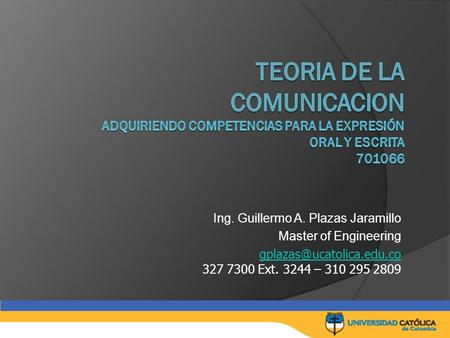 Ing. Guillermo A. Plazas Jaramillo Master of Engineering  327 7300 Ext. 3244 – 310 295 2809.