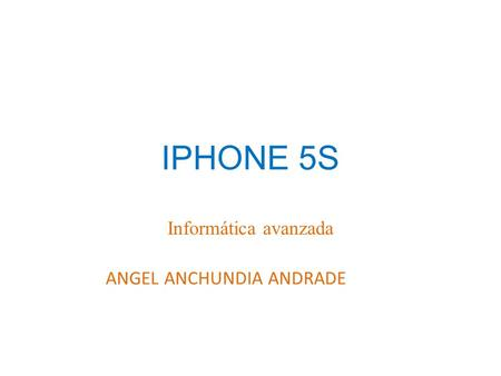 IPHONE 5S Informática avanzada ANGEL ANCHUNDIA ANDRADE.