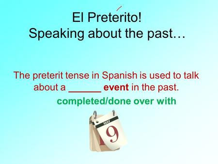 El Preterito! Speaking about the past… The preterit tense in Spanish is used to talk about a ______ event in the past. completed/done over with.