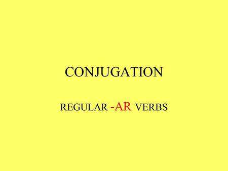 CONJUGATION REGULAR -AR VERBS.