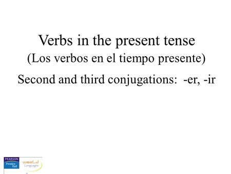Verbs in the present tense (Los verbos en el tiempo presente) Second and third conjugations: -er, -ir.
