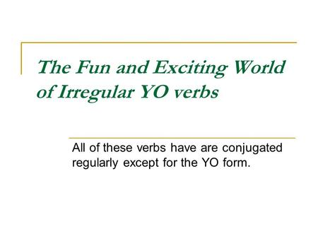 The Fun and Exciting World of Irregular YO verbs All of these verbs have are conjugated regularly except for the YO form.