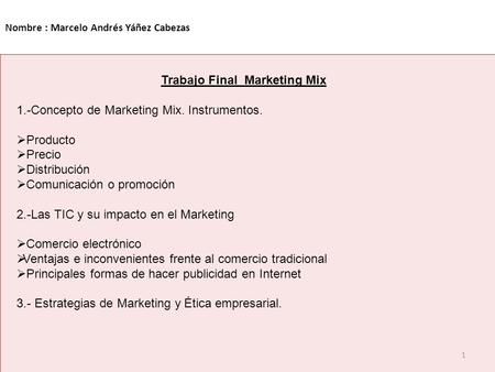 Nombre : Marcelo Andrés Yáñez Cabezas 1 Trabajo Final Marketing Mix 1.-Concepto de Marketing Mix. Instrumentos.  Producto  Precio  Distribución  Comunicación.