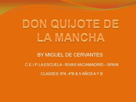 BY MIGUEL DE CERVANTES C.E.I.P. LA ESCUELA - RIVAS VACIAMADRID – SPAIN CLASSES: 6ºA, 4ºB & 5 AÑOS A Y B.