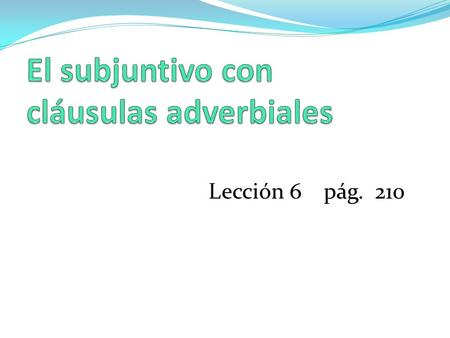 Lección 6 pág. 210. An adverbial clause is one that modifies or describes verbs, adjectives, or other adverbs. It describes how, why, or where an action.