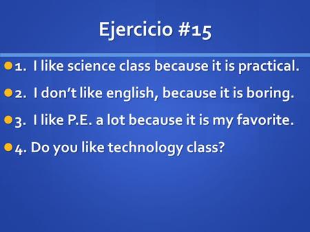 Ejercicio #15 1. I like science class because it is practical. 1. I like science class because it is practical. 2. I don't like english, because it is.