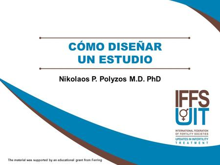 The material was supported by an educational grant from Ferring CÓMO DISEÑAR UN ESTUDIO Nikolaos P. Polyzos M.D. PhD.