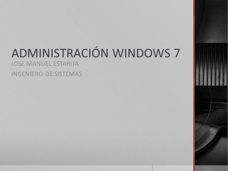 ADMINISTRACIÓN WINDOWS 7 JOSE MANUEL ESTARITA INGENIERO DE SISTEMAS.
