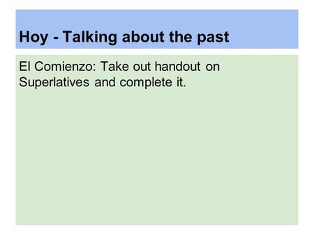 Hoy - Talking about the past El Comienzo: Take out handout on Superlatives and complete it.