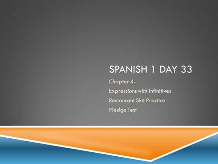 SPANISH 1 DAY 33 Chapter 4- Expressions with infinitives Restaurant Skit Practice Pledge Test.