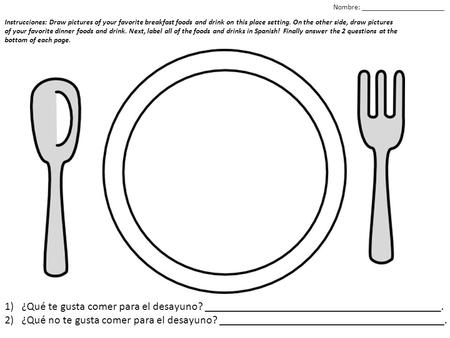 Instrucciones: Draw pictures of your favorite breakfast foods and drink on this place setting. On the other side, draw pictures of your favorite dinner.