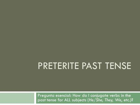Preterite Past Tense Pregunta esencial: How do I conjugate verbs in the past tense for ALL subjects (He/She, They, We, etc.)?