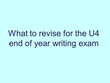 What to revise for the U4 end of year writing exam.