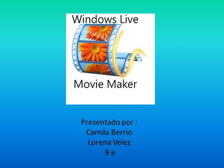 Presentado por : Camila Berrio Lorena Velez 9 e. Que es movie maker Windows movie maker, es un software de edición de video creado por Microsoft. Fue.