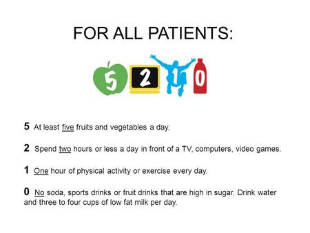 5 At least five fruits and vegetables a day. 2 Spend two hours or less a day in front of a TV, computers, video games. 1 One hour of physical activity.