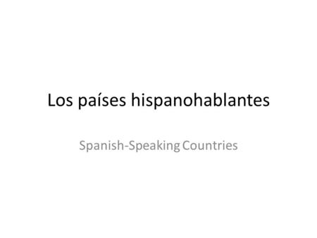 Los países hispanohablantes Spanish-Speaking Countries.
