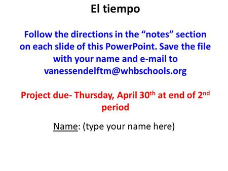 "El tiempo Follow the directions in the ""notes"" section on each slide of this PowerPoint. Save the file with your name and  to"