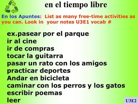 en el tiempo libre En los Apuntes: List as many free-time activities as you can. Look in your notes U3E1 vocab # U3E2 ex.pasear por el parque ir al cine.