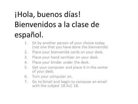 ¡Hola, buenos días! Bienvenidos a la clase de español. 1.Sit by another person of your choice today. (not one that you have done the bienvenida) 2.Place.