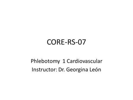 CORE-RS-07 Phlebotomy 1 Cardiovascular Instructor: Dr. Georgina León.