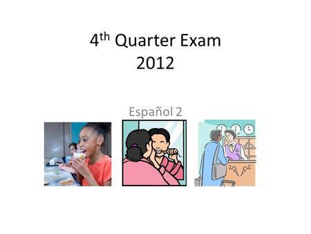 4 th Quarter Exam 2012 Español 2. What is on the test? 50 points possible One section multiple choice One section sentence completion (noun/verb/tense)