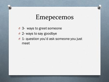 Emepecemos O 3- ways to greet someone O 2- ways to say goodbye O 1- question you'd ask someone you just meet.