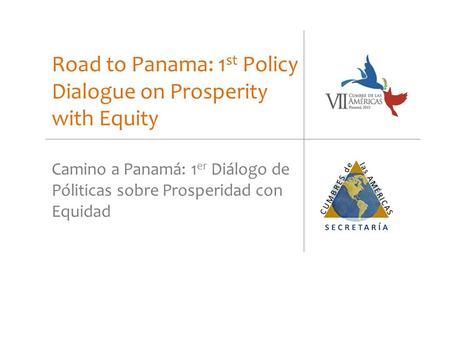Road to Panama: 1 st Policy Dialogue on Prosperity with Equity Camino a Panamá: 1 er Diálogo de Póliticas sobre Prosperidad con Equidad.