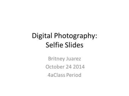 Digital Photography: Selfie Slides Britney Juarez October 24 2014 4aClass Period.