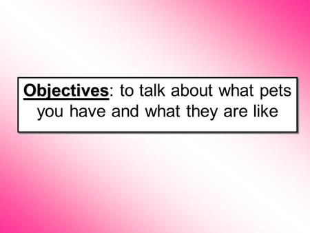 Objectives Objectives: to talk about what pets you have and what they are like.