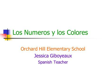 Los Numeros y los Colores Orchard Hill Elementary School Jessica Giboyeaux Spanish Teacher.