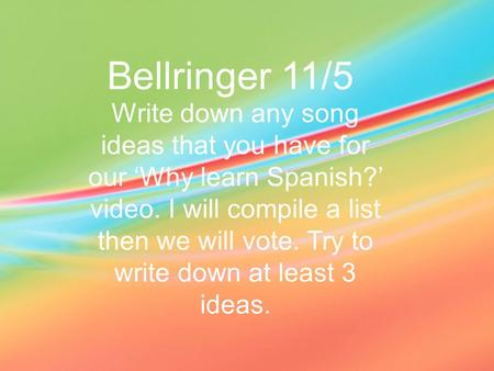 Bellringer 11/5 Write down any song ideas that you have for our 'Why learn Spanish?' video. I will compile a list then we will vote. Try to write down.