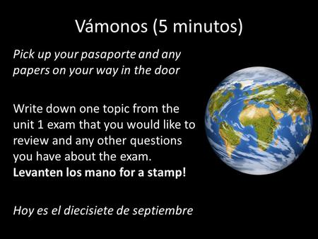 Vámonos (5 minutos) Pick up your pasaporte and any papers on your way in the door Write down one topic from the unit 1 exam that you would like to review.