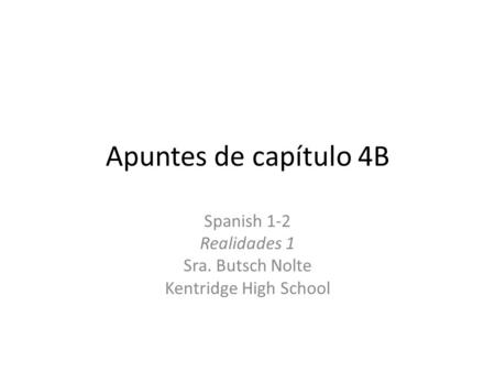 Apuntes de capítulo 4B Spanish 1-2 Realidades 1 Sra. Butsch Nolte Kentridge High School.