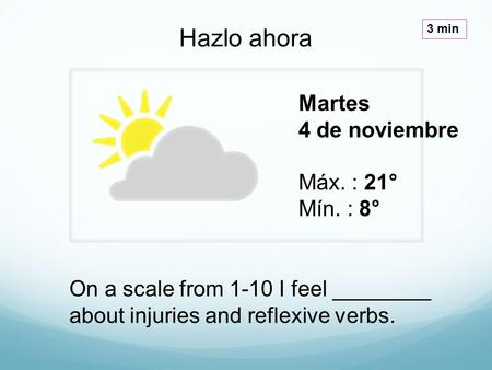 Martes 4 de noviembre Máx. : 21° Mín. : 8° Hazlo ahora 3 min On a scale from 1-10 I feel ________ about injuries and reflexive verbs.