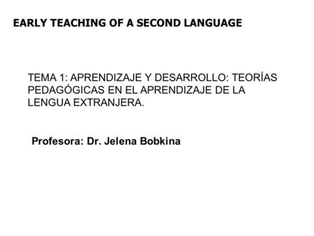 EARLY TEACHING OF A SECOND LANGUAGE TEMA 1: APRENDIZAJE Y DESARROLLO: TEORÍAS PEDAGÓGICAS EN EL APRENDIZAJE DE LA LENGUA EXTRANJERA. Profesora: Dr. Jelena.
