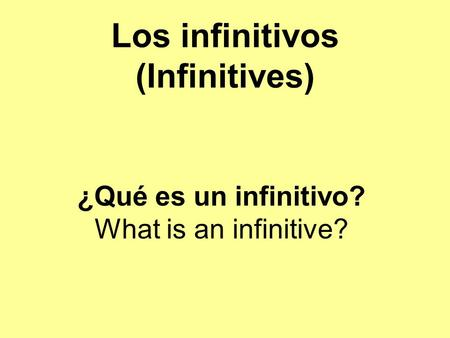 Los infinitivos (Infinitives) ¿Qué es un infinitivo? What is an infinitive?