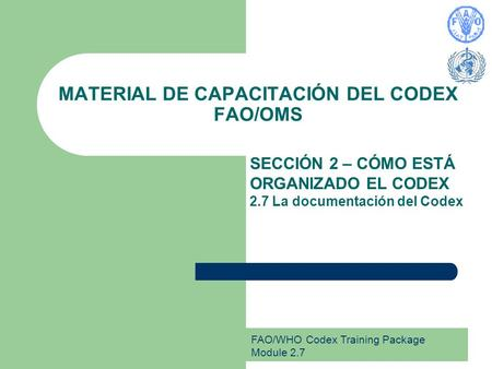 FAO/WHO Codex Training Package Module 2.7 MATERIAL DE CAPACITACIÓN DEL CODEX FAO/OMS SECCIÓN 2 – CÓMO ESTÁ ORGANIZADO EL CODEX 2.7 La documentación del.