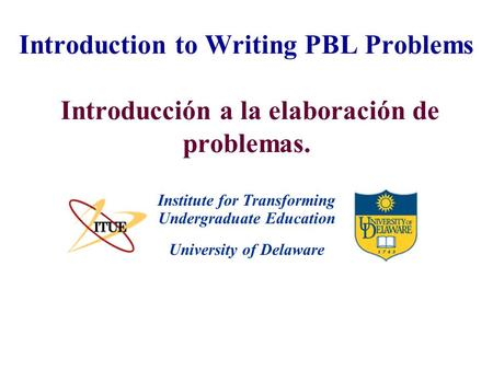 University of Delaware Introduction to Writing PBL Problems Introducción a la elaboración de problemas. Institute for Transforming Undergraduate Education.