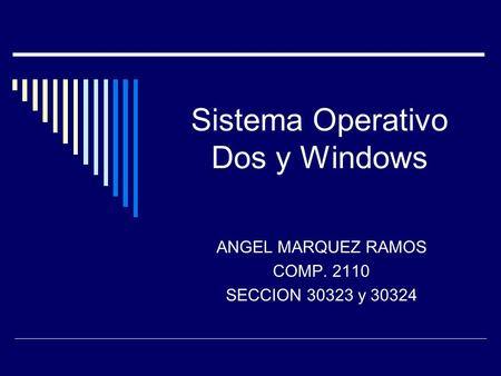 Sistema Operativo Dos y Windows ANGEL MARQUEZ RAMOS COMP. 2110 SECCION 30323 y 30324.