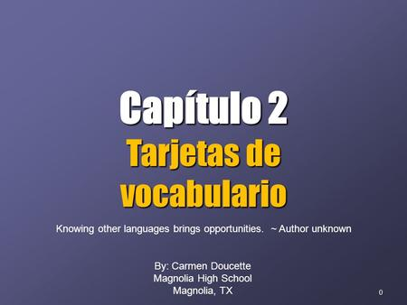 0 Capítulo 2 Tarjetas de vocabulario By: Carmen Doucette Magnolia High School Magnolia, TX Knowing other languages brings opportunities. ~ Author unknown.