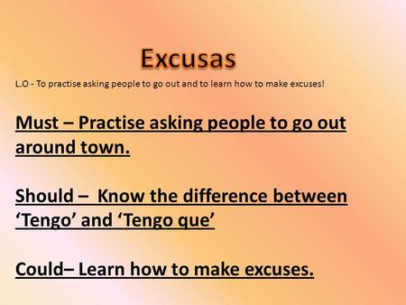 L.O - To practise asking people to go out and to learn how to make excuses! Must – Practise asking people to go out around town. Should – Know the difference.