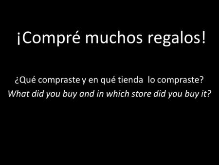 ¡Compré muchos regalos! ¿Qué compraste y en qué tienda lo compraste? What did you buy and in which store did you buy it?