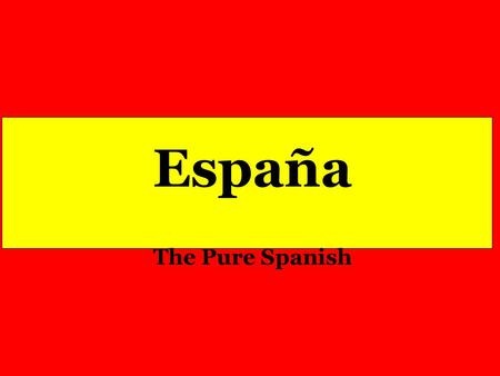España The Pure Spanish. With Two Drops of Blood and A Ray of Sun, God Created a Flag and Gave it to the People of Spain.