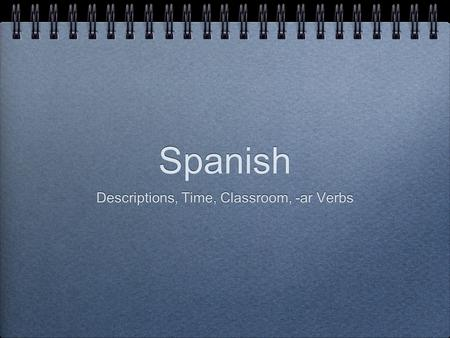 Spanish Descriptions, Time, Classroom, -ar Verbs.